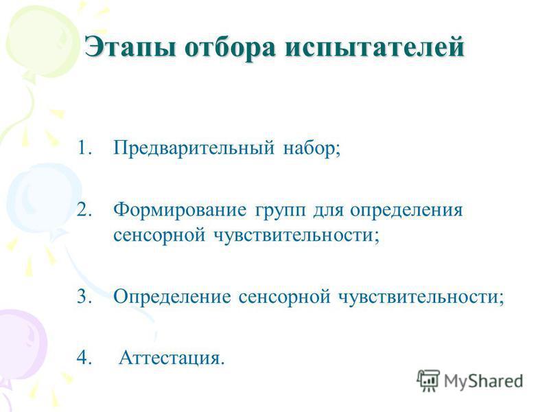 Этапы отбора испытателей 1. Предварительный набор; 2. Формирование групп для определения сенсорной чувствительности; 3. Определение сенсорной чувствительности; 4. Аттестация.