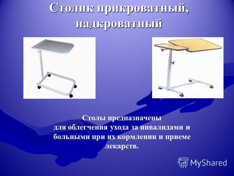 Столик прикроватный, надкроватный Столы предназначены для облегчения ухода за инвалидами и больными при их кормлении и приеме лекарств.