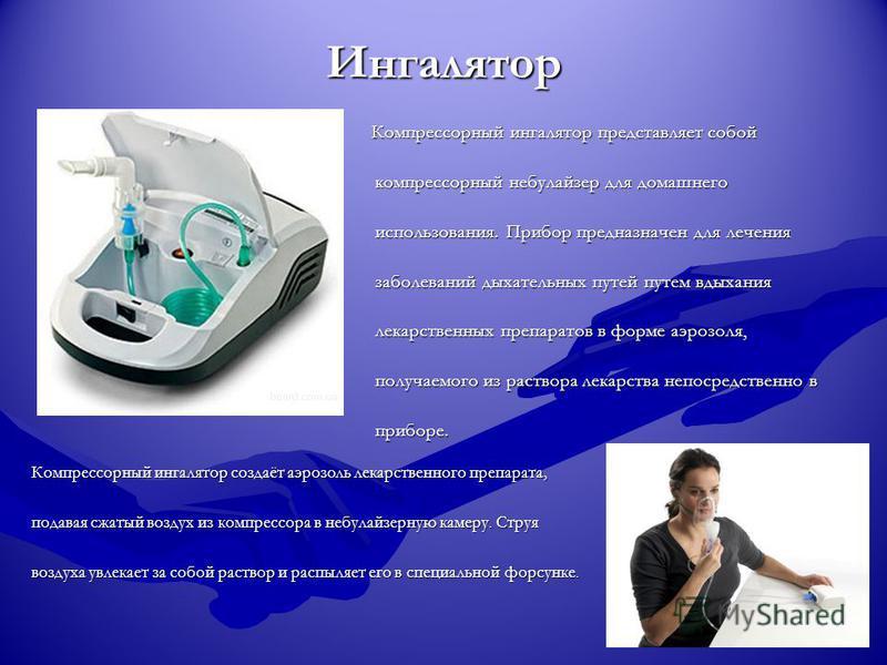 Ингалятор Компрессорный ингалятор представляет собой компрессорный небулайзер для домашнего использования. Прибор предназначен для лечения заболеваний дыхательных путей путем вдыхания лекарственных препаратов в форме аэрозоля, получаемого из раствора