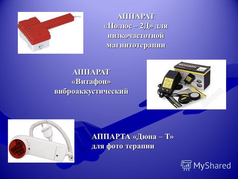 АППАРАТ «Полюс – 2Д» для низкочастотной магнитотерапии АППАРАТ «Витафон» виброакустический АППАРТА «Дюна – Т» для фото терапии