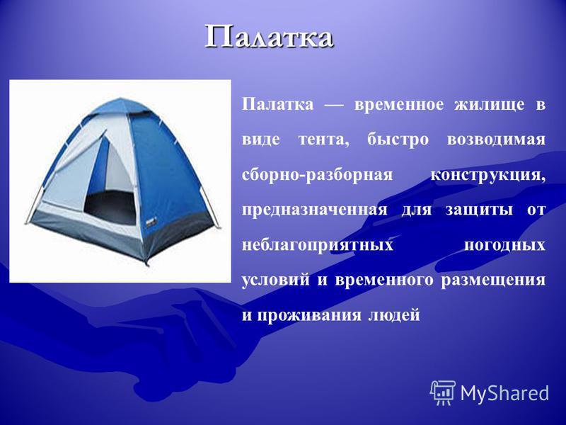 Палатка Палатка временное жилище в виде тента, быстро возводимая сборно-разборная конструкция, предназначенная для защиты от неблагоприятных погодных условий и временного размещения и проживания людей