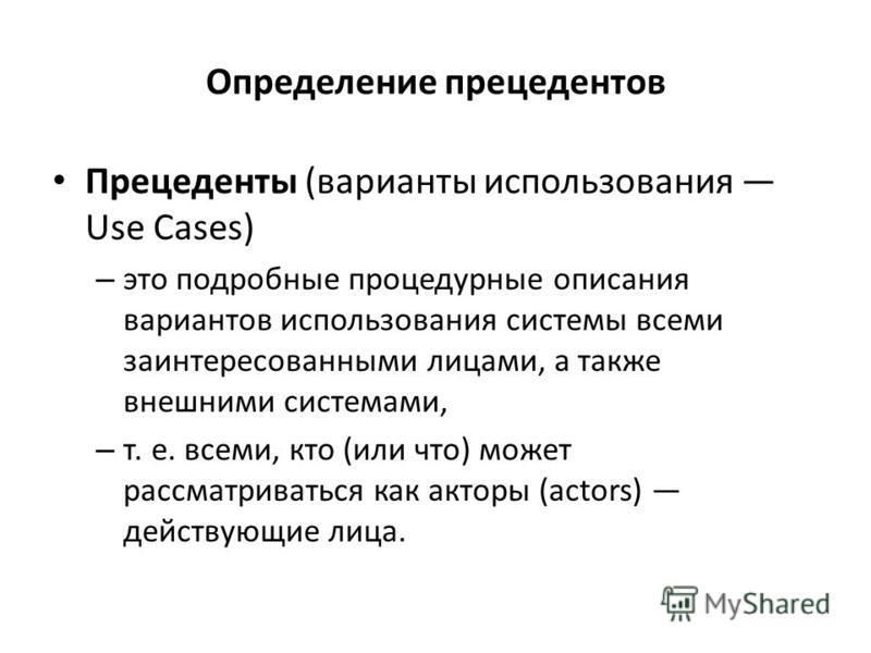 Определение прецедентов Прецеденты (варианты использования Use Cases) – это подробные процедурные описания вариантов использования системы всеми заинтересованными лицами, а также внешними системами, – т. е. всеми, кто (или что) может рассматриваться