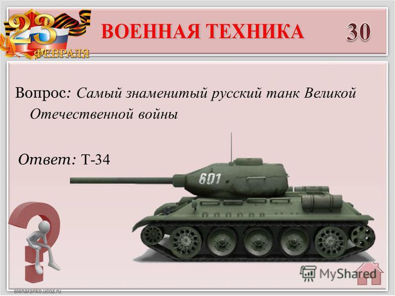 Ответ: Т-34 Вопрос: Самый знаменитый русский танк Великой Отечественной войны