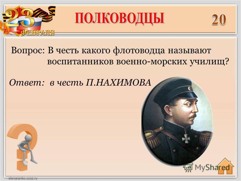 Ответ: в честь П.НАХИМОВА Вопрос: В честь какого флотоводца называют воспитанников военно-морских училищ?