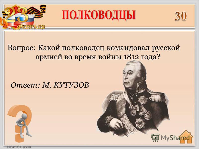 Ответ: М. КУТУЗОВ Вопрос: Какой полководец командовал русской армией во время войны 1812 года?