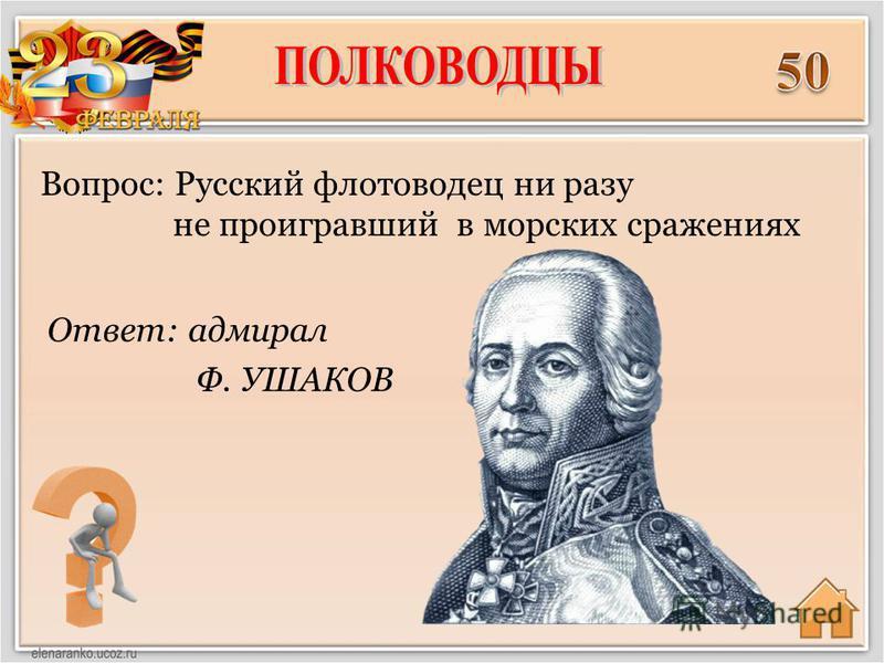 Ответ: адмирал Ф. УШАКОВ Вопрос: Русский флотоводец ни разу не проигравший в морских сражениях