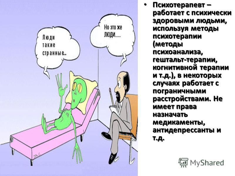Психотерапевт Психотерапевт – работает с психически здоровыми людьми, используя методы психотерапии (методы психоанализа, гештальт-терапии, когнитивной терапии и т.д.), в некоторых случаях работает с пограничными расстройствами. Не имеет права назнач