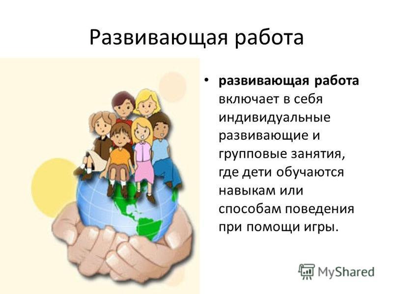 Развивающая работа развивающая работа включает в себя индивидуальные развивающие и групповые занятия, где дети обучаются навыкам или способам поведения при помощи игры.
