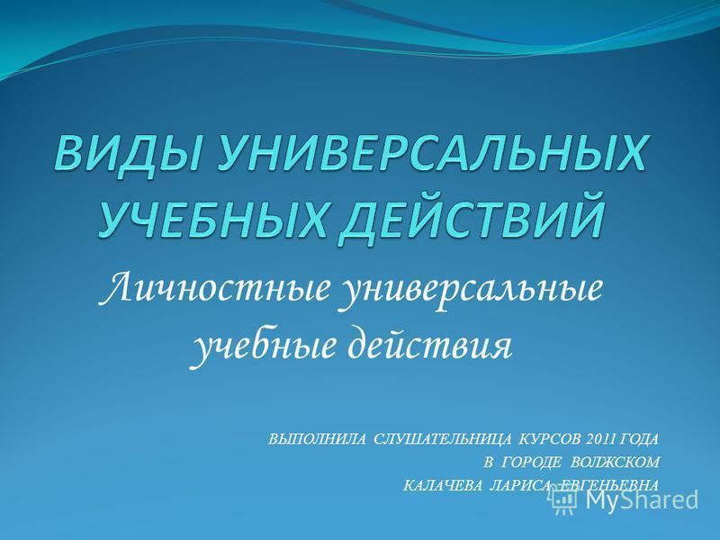 Личностные универсальные учебные действия ВЫПОЛНИЛА СЛУШАТЕЛЬНИЦА КУРСОВ 2011 ГОДА В ГОРОДЕ ВОЛЖСКОМ КАЛАЧЕВА ЛАРИСА ЕВГЕНЬЕВНА