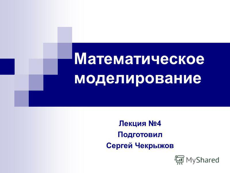 Математическое моделирование Лекция 4 Подготовил Сергей Чекрыжов