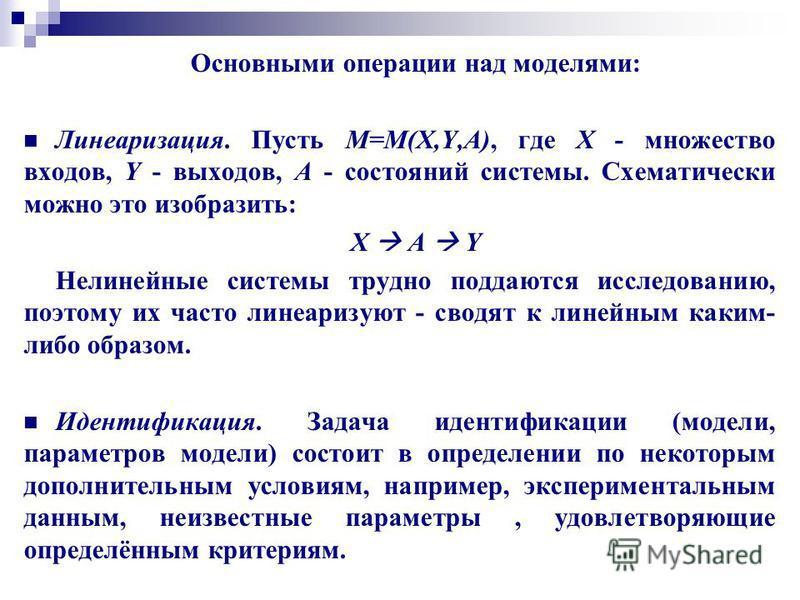 Основными операции над моделями: Линеаризация. Пусть М=М(X,Y,A), где X - множество входов, Y - выходов, А - состояний системы. Схематически можно это изобразить: X A Y Нелинейные системы трудно поддаются исследованию, поэтому их часто линеаризуют - с