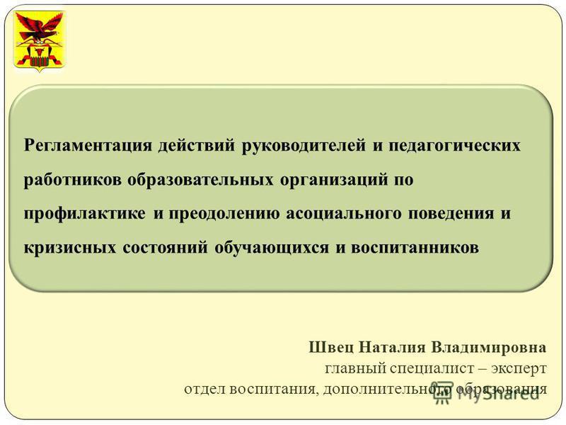 Швец Наталия Владимировна главный специалист – эксперт отдел воспитания, дополнительного образования Регламентация действий руководителей и педагогических работников образовательных организаций по профилактике и преодолению асоциального поведения и к