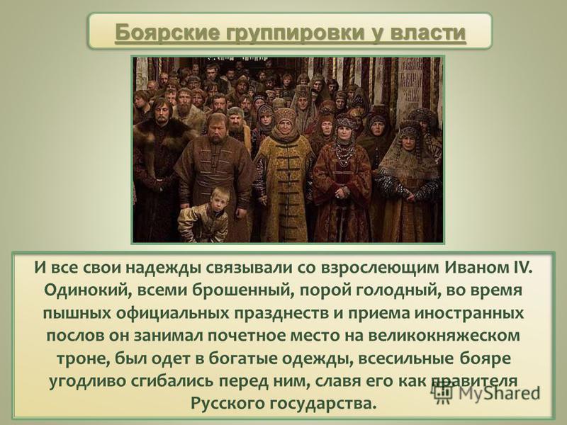 И все свои надежды связывали со взрослеющим Иваном IV. Одинокий, всеми брошенный, порой голодный, во время пышных официальных празднеств и приема иностранных послов он занимал почетное место на великокняжеском троне, был одет в богатые одежды, всесил