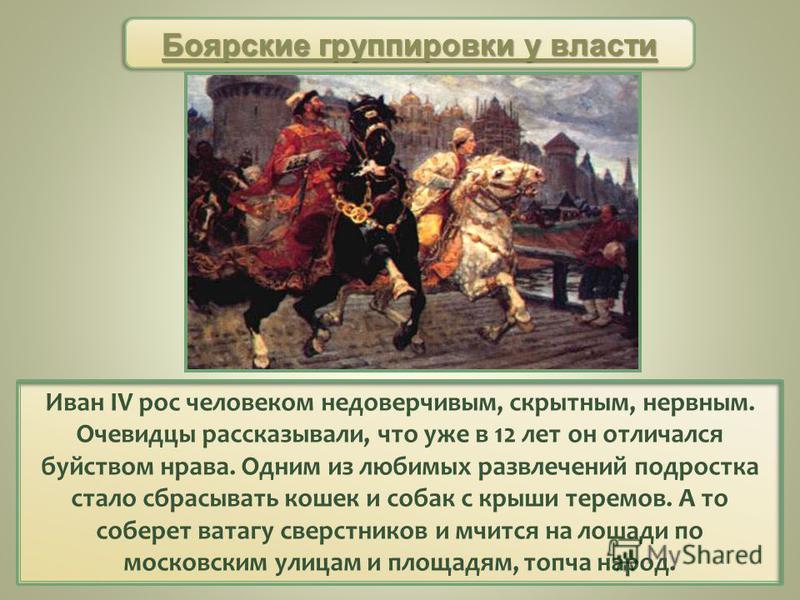 Иван IV рос человеком недоверчивым, скрытным, нервным. Очевидцы рассказывали, что уже в 12 лет он отличался буйством нрава. Одним из любимых развлечений подростка стало сбрасывать кошек и собак с крыши теремов. А то соберет ватагу сверстников и мчитс