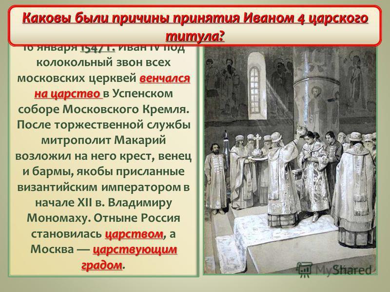 1547 г. венчался на царство царством царствующим градом 16 января 1547 г. Иван IV под колокольный звон всех московских церквей венчался на царство в Успенском соборе Московского Кремля. После торжественной службы митрополит Макарий возложил на него к