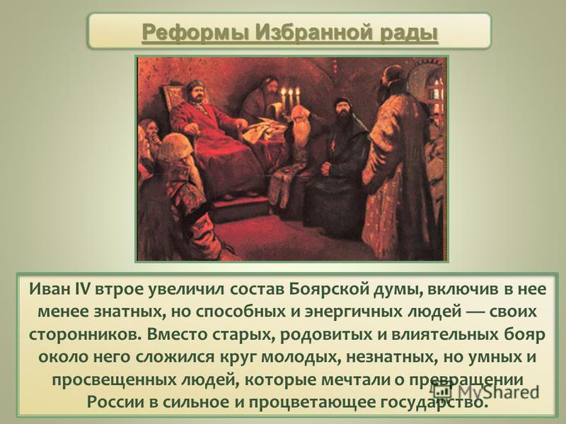 Иван IV втрое увеличил состав Боярской думы, включив в нее менее знатных, но способных и энергичных людей своих сторонников. Вместо старых, родовитых и влиятельных бояр около него сложился круг молодых, незнатных, но умных и просвещенных людей, котор