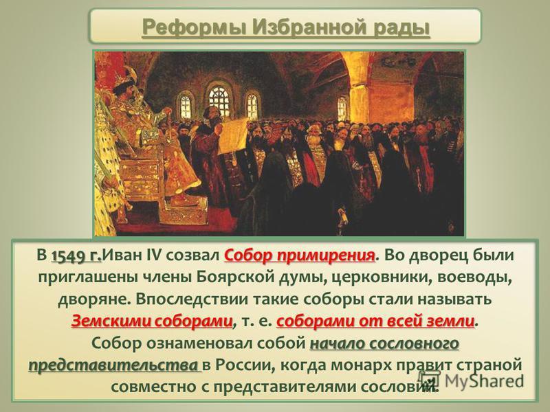 1549 г.Собор примирения Земскими соборамисоборами от всей земли В 1549 г.Иван IV созвал Собор примирения. Во дворец были приглашены члены Боярской думы, церковники, воеводы, дворяне. Впоследствии такие соборы стали называть Земскими соборами, т. е. с