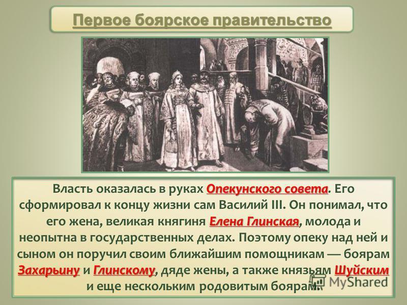 Первое боярское правительство Опекунского совета Елена Глинская Захарьину ГлинскомуШуйским Власть оказалась в руках Опекунского совета. Его сформировал к концу жизни сам Василий III. Он понимал, что его жена, великая княгиня Елена Глинская, молода и