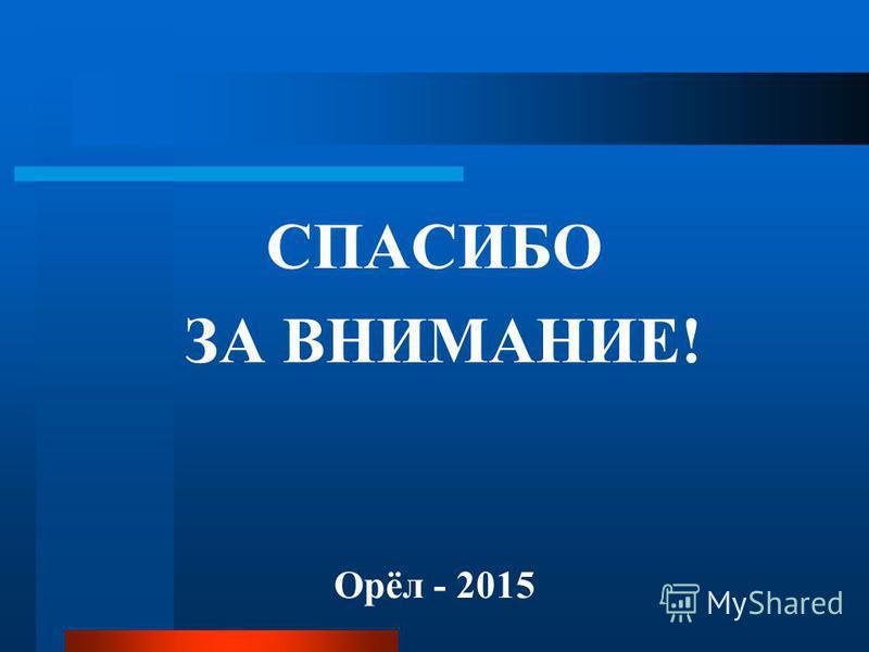 СПАСИБО ЗА ВНИМАНИЕ! Орёл - 2015