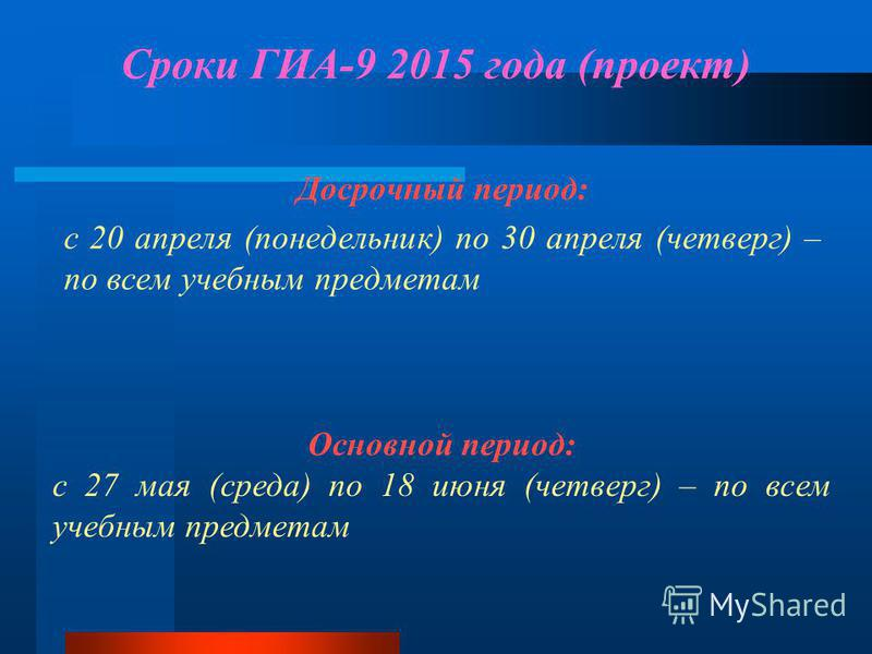 Сроки ГИА-9 2015 года (проект) Досрочный период: с 20 апреля (понедельник) по 30 апреля (четверг) – по всем учебным предметам Основной период: с 27 мая (среда) по 18 июня (четверг) – по всем учебным предметам