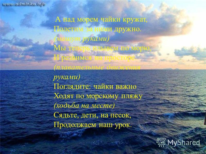 А над морем чайки кружат, Полетим за ними дружно. (машут руками) Мы теперь плывем по морю, И резвимся на просторе. (плавательные движения руками) Поглядите: чайки важно Ходят по морскому пляжу (ходьба на месте) Сядьте, дети, на песок, Продолжаем наш