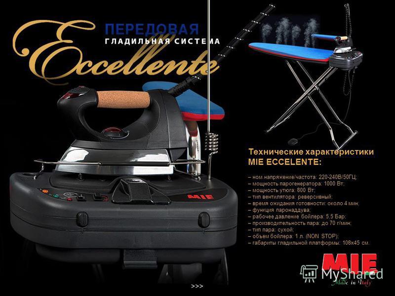 Достоинства гладильной системы MIE ECCELENTE: – компактный размер; – легкость конструкции; – мобильность; – парогенератор с функцией до залива; – мерная бутыль с магнитным стержнем; – профессиональный утюг ; – рукавная платформа; – функции вакуума; –