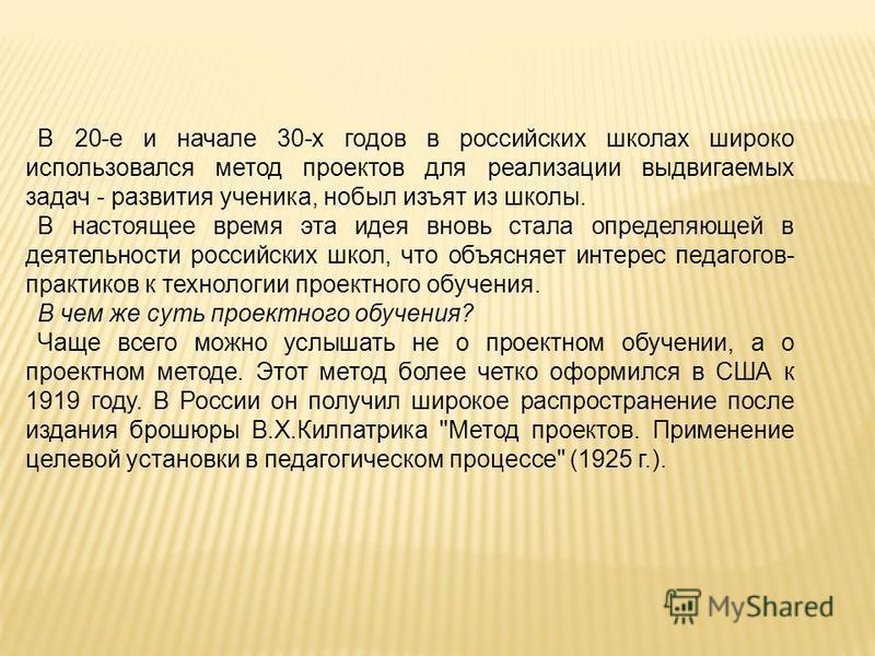 В 20-е и начале 30-х годов в российских школах широко использовался метод проектов для реализации выдвигаемых задач - развития ученика, но был изъят из школы. В настоящее время эта идея вновь стала определяющей в деятельности российских школ, что объ