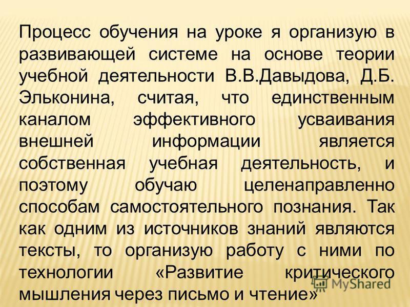 Процесс обучения на уроке я организую в развивающей системе на основе теории учебной деятельности В.В.Давыдова, Д.Б. Эльконина, считая, что единственным каналом эффективного усваивания внешней информации является собственная учебная деятельность, и п