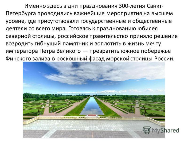 Именно здесь в дни празднования 300-летия Санкт- Петербурга проводились важнейшие мероприятия на высшем уровне, где присутствовали государственные и общественные деятели со всего мира. Готовясь к празднованию юбилея северной столицы, российское прави