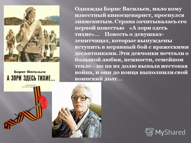Однажды Борис Васильев, мало кому известный киносценарист, проснулся знаменитым. Страна зачитывалась его первой повестью « А зори здесь тихие »… Повесть о девушках- зенитчицах, которые вынуждены вступить в неравный бой с вражескими десантниками. Эти