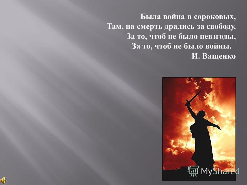 Была война в сороковых, Там, на смерть дрались за свободу, За то, чтоб не было невзгоды, За то, чтоб не было войны. И. Ващенко