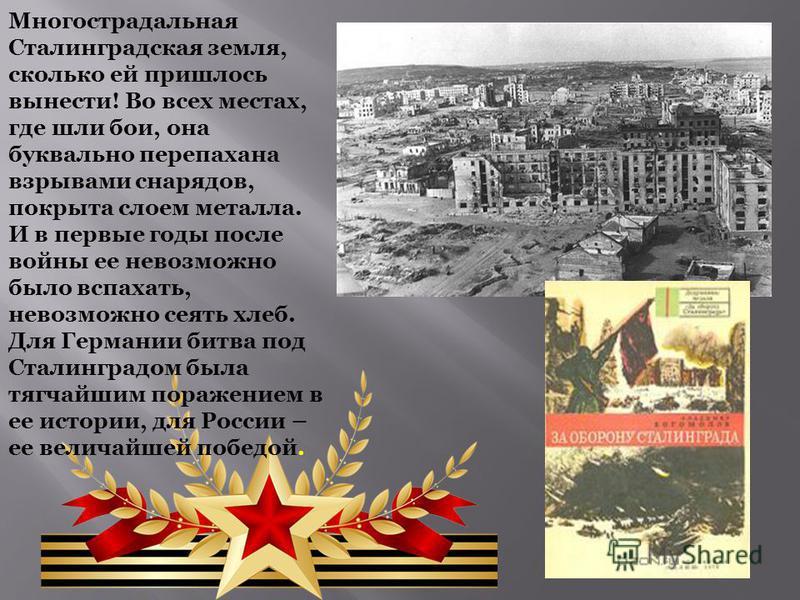 Многострадальная Сталинградская земля, сколько ей пришлось вынести! Во всех местах, где шли бои, она буквально перепахана взрывами снарядов, покрыта слоем металла. И в первые годы после войны ее невозможно было вспахать, невозможно сеять хлеб. Для Ге