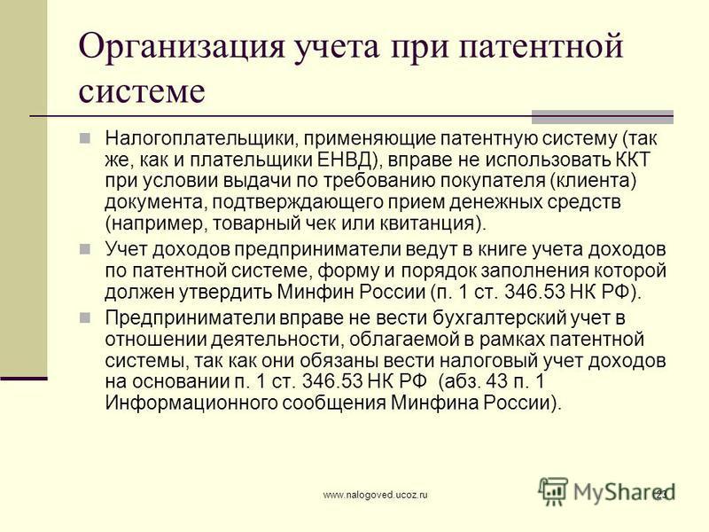 www.nalogoved.ucoz.ru23 Организация учета при патентной системе Налогоплательщики, применяющие патентную систему (так же, как и плательщики ЕНВД), вправе не использовать ККТ при условии выдачи по требованию покупателя (клиента) документа, подтверждаю