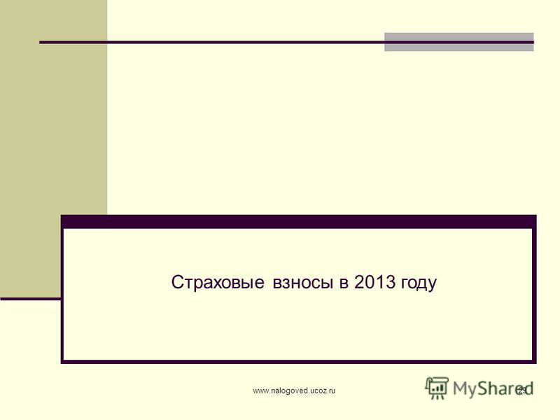 www.nalogoved.ucoz.ru29 Страховые взносы в 2013 году