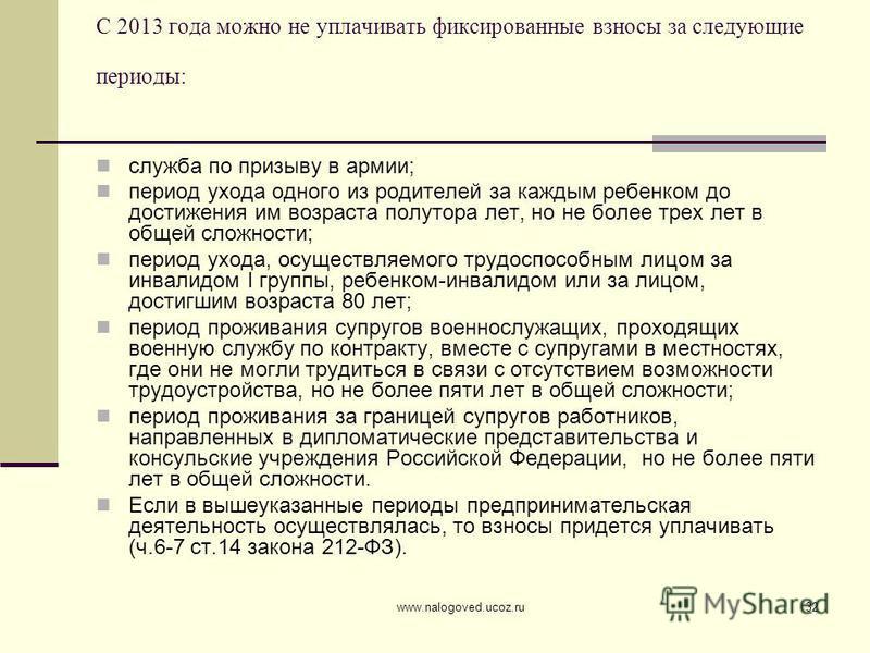www.nalogoved.ucoz.ru32 С 2013 года можно не уплачивать фиксированные взносы за следующие периоды: служба по призыву в армии; период ухода одного из родителей за каждым ребенком до достижения им возраста полутора лет, но не более трех лет в общей сло