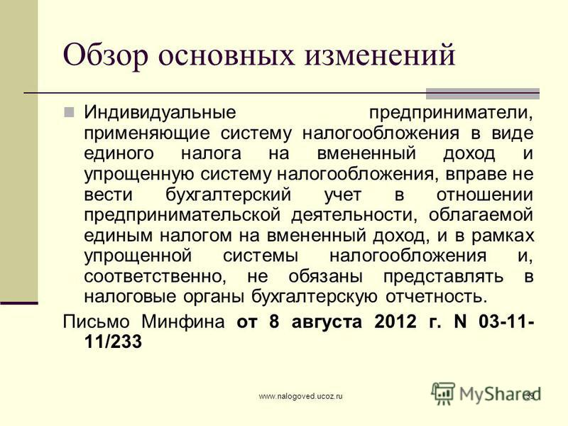 www.nalogoved.ucoz.ru39 Обзор основных изменений Индивидуальные предприниматели, применяющие систему налогообложения в виде единого налога на вмененный доход и упрощенную систему налогообложения, вправе не вести бухгалтерский учет в отношении предпри