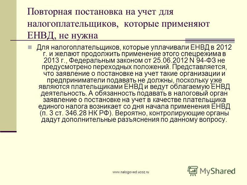 www.nalogoved.ucoz.ru4 Повторная постановка на учет для налогоплательщиков, которые применяют ЕНВД, не нужна Для налогоплательщиков, которые уплачивали ЕНВД в 2012 г. и желают продолжить применение этого спецрежима в 2013 г., Федеральным законом от 2