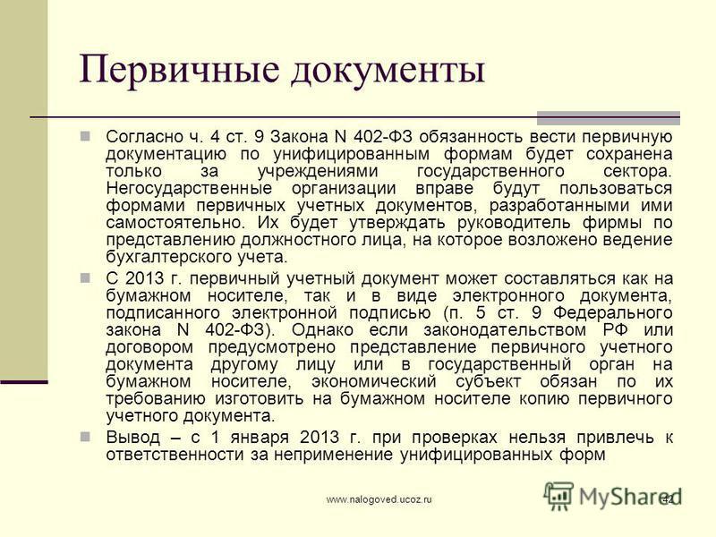 www.nalogoved.ucoz.ru42 Первичные документы Согласно ч. 4 ст. 9 Закона N 402-ФЗ обязанность вести первичную документацию по унифицированным формам будет сохранена только за учреждениями государственного сектора. Негосударственные организации вправе б