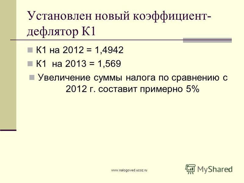 www.nalogoved.ucoz.ru5 Установлен новый коэффициент- дефлятор К1 К1 на 2012 = 1,4942 К1 на 2013 = 1,569 Увеличение суммы налога по сравнению с 2012 г. составит примерно 5%