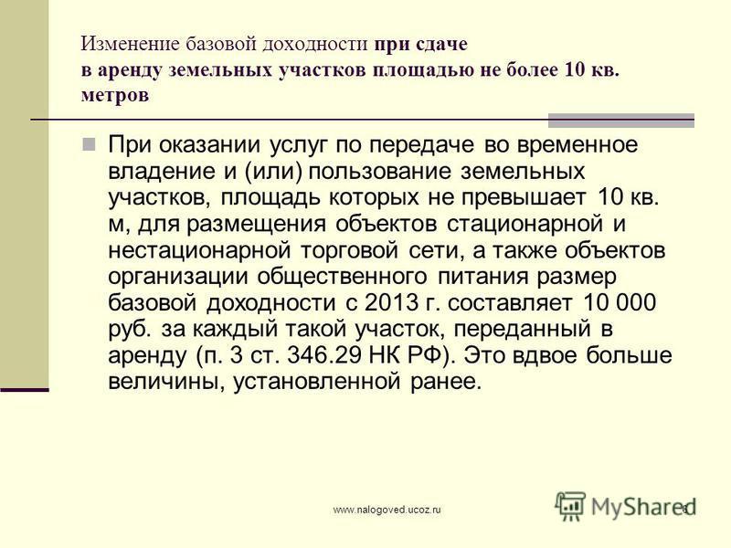 www.nalogoved.ucoz.ru6 Изменение базовой доходности при сдаче в аренду земельных участков площадью не более 10 кв. метров При оказании услуг по передаче во временное владение и (или) пользование земельных участков, площадь которых не превышает 10 кв.