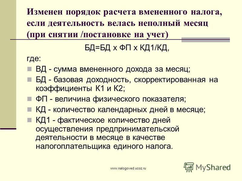 www.nalogoved.ucoz.ru7 Изменен порядок расчета вмененного налога, если деятельность велась неполный месяц (при снятии /постановке на учет) БД=БД х ФП х КД1/КД, где: ВД - сумма вмененного дохода за месяц; БД - базовая доходность, скорректированная на
