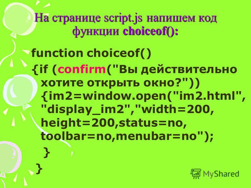 На странице script.js напишем код функции choiceof(): function choiceоf() {if (confirm(Вы действительно хотите открыть окно?)) {im2=window.open(im2.html, display_im2,width=200, height=200,status=no, toolbar=no,menubar=no); }