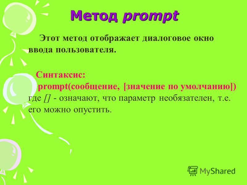 Метод prompt Этот метод отображает диалоговое окно ввода пользователя. Синтаксис: prompt(сообщение, [значение по умолчанию]) где [] - означают, что параметр необязателен, т.е. его можно опустить.