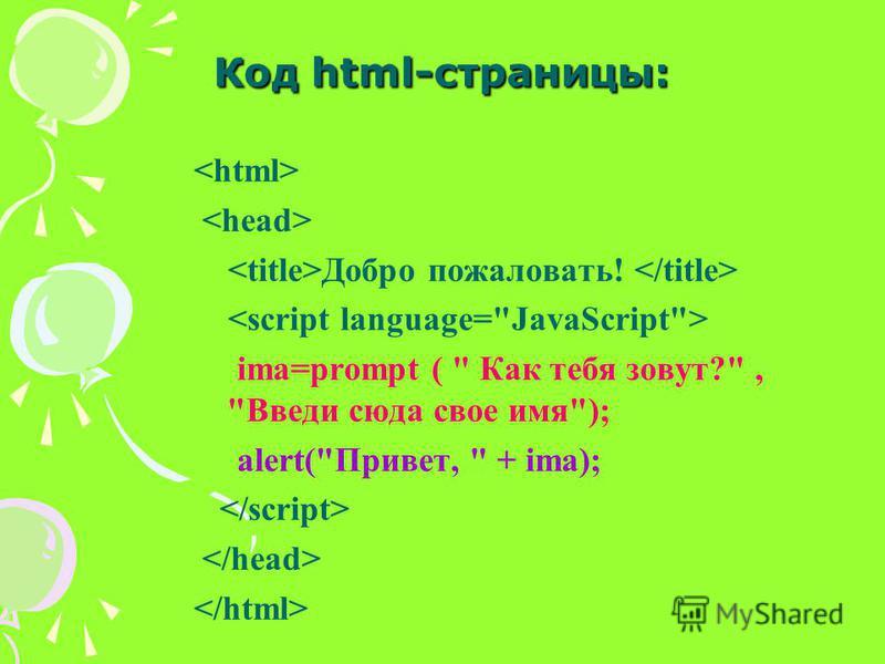 Код html-страницы: Добро пожаловать! ima=prompt (  Как тебя зовут?, Введи сюда свое имя); alert(Привет,  + ima);