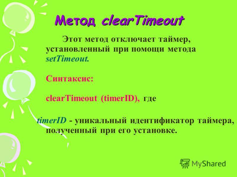 Метод clearTimeout Этот метод отключает таймер, установленный при помощи метода setTimeout. Синтаксис: clearTimeout (timerID), где timerID - уникальный идентификатор таймера, полученный при его установке.