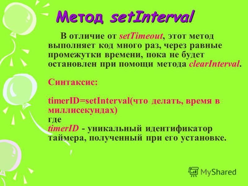 Метод setInterval В отличие от setTimeout, этот метод выполняет код много раз, через равные промежутки времени, пока не будет остановлен при помощи метода clearInterval. Синтаксис: timerID=setInterval(что делать, время в миллисекундах) где timerID -
