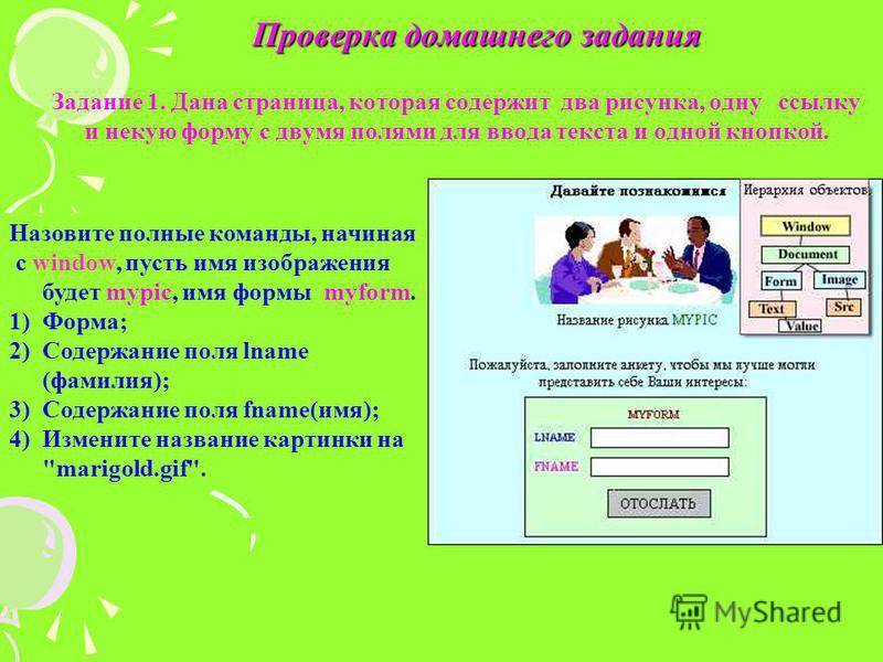 Проверка домашнего задания Задание 1. Дана страница, которая содержит два рисунка, одну ссылку и некую форму с двумя полями для ввода текста и одной кнопкой. Назовите полные команды, начиная с window, пусть имя изображения будет mypic, имя формы myfo