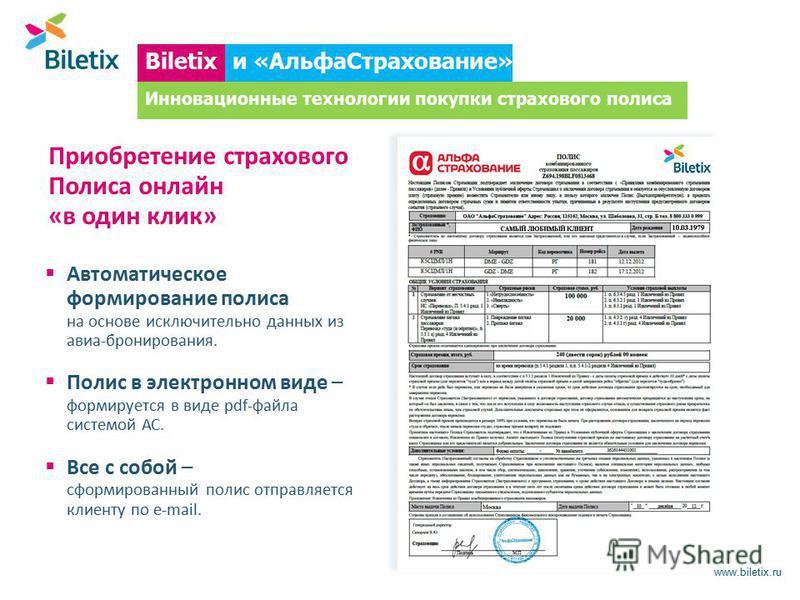 www.biletix.ru Автоматическое формирование полиса на основе исключительно данных из авиа-бронирования. Полис в электронном виде – формируется в виде pdf-файла системой АС. Все с собой – сформированный полис отправляется клиенту по e-mail. Biletixи «А