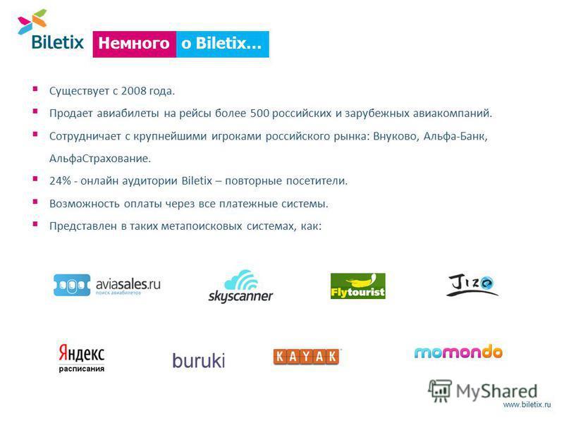 www.biletix.ru Существует с 2008 года. Продает авиабилеты на рейсы более 500 российских и зарубежных авиакомпаний. Сотрудничает с крупнейшими игроками российского рынка: Внуково, Альфа-Банк, Альфа Страхование. 24% - онлайн аудитории Biletix – повторн