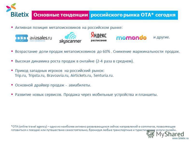 www.biletix.ru российского рынка ОТА* сегодня Основные тенденции Активная позиция мета поисковиков на российском рынке: и другие. Возрастание доли продаж мета поисковиков до 60%. Снижение маржинальности продаж. Высокая динамика роста продаж в онлайне